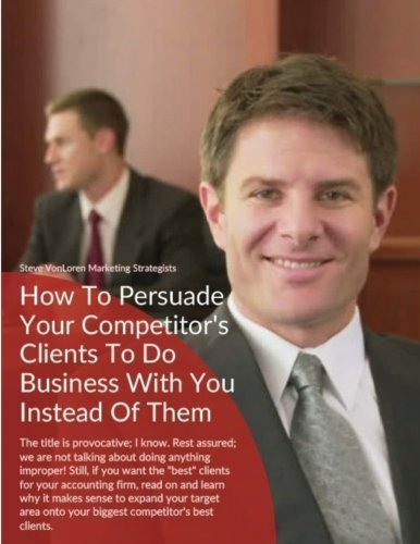 How To Persuade Your Competitor's Best Clients To Do Business With You Instead Of Them: Accountants, learn how to grow your business via the deepest available client pools