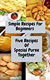 Simple Recipes For Beginners Five Recipes Of Special Puree Together: Recipes For Beginners - All you need to  Make Great Food For Everybody (English Edition)