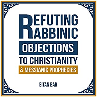 Refuting Rabbinic Objections to Christianity and Messianic Prophecies                   By:                                                                                                                                 Eitan Bar                               Narrated by:                                                                                                                                 Adriaan Hellenberg                      Length: 8 hrs and 16 mins     25 ratings     Overall 4.8