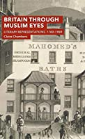 Britain Through Muslim Eyes: Literary Representations, 1780-1988