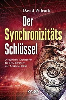 Der Synchronizitäts-Schlüssel: Die geheime Architektur der Zeit, die unser aller Schicksal lenkt von [David Wilcock]