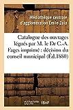 Catalogue des ouvrages légués par M. le Dr C.-A. Fages: imprimé par décision du conseil municipal (Généralités)