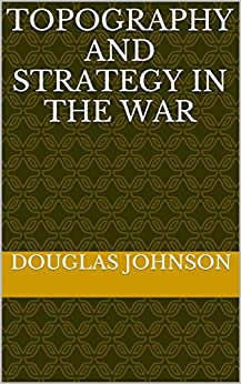 Topography and strategy in the war (English Edition) van [Douglas Johnson]
