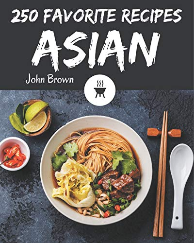 250 Favorite Asian Recipes: The Highest Rated Asian Cookbook You Should Read