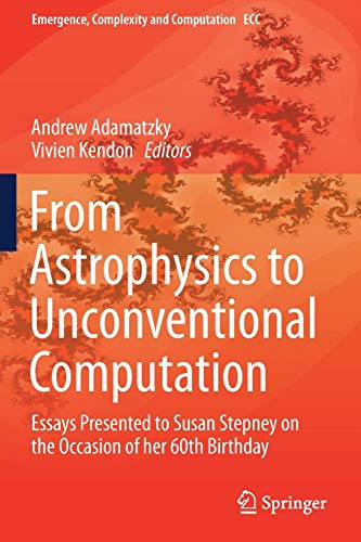From Astrophysics to Unconventional Computation: Essays Presented to Susan Stepney on the Occasion of her 60th Birthday (Emergence, Complexity and Computation)