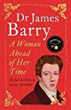 Dr James Barry: A Woman Ahead of Her Time - Michael Du Preez