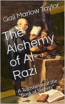 """The Alchemy of Al-Razi: A Translation of the """"Book of Secrets"""" by [Gail Marlow Taylor Ph.D.]"""