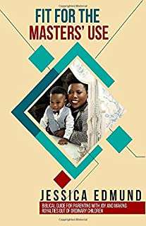 Fit For The Master's Use: Biblical Guide for Parenting with Joy and Making Royalties out of Ordinary Children