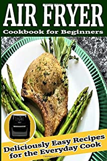 Air Fryer Cookbook for Beginners: Deliciously Easy Recipes for the Everyday Cook