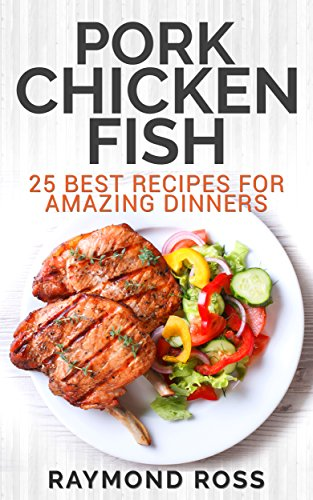 Pork. Chicken. Fish: 25 Best Recipes For Amazing Dinners (English