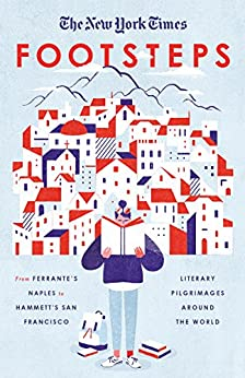 The New York Times: Footsteps: From Ferrante's Naples to Hammett's San Francisco, Literary Pilgrimages Around the World by [New York Times]