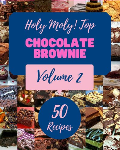 Holy Moly! Top 50 Chocolate Brownie Recipes Volume 2: A Chocolate Brownie Cookbook You Will Love