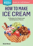 How to Make Ice Cream: 51 Recipes for Classic and Contemporary Flavors. A Storey BASICS Title
