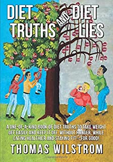 Diet Truths and Diet Lies: A one of a kind book of diet truths to take weight off easily and keep it off, without hunger, ...