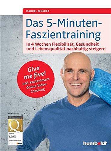 Das 5-Minuten-Faszientraining: In 4 Wochen Flexibilität, Gesundheit und Lebensqualität nachhaltig steigern. Give me five! Inkl. kostenlosem Online-Video-Coaching