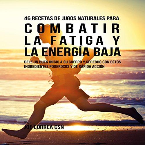 46 Recetas de Jugos Naturales para Combatir la Fatiga y la Energía Baja [46 Natural Juice Recipes to Combat Fatigue and Low Energy] audiobook cover art