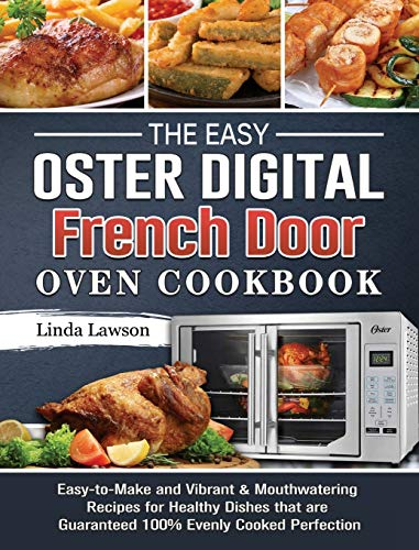 The Easy Oster Digital French Door Oven Cookbook: Easy-to-Make and Vibrant & Mouthwatering Recipes for Healthy Dishes that are Guaranteed 100% Evenly Cooked Perfection