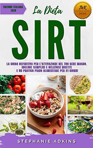 La Dieta Sirt: La Guida Definitiva per l'Attivazione del Tuo Gene Magro. Include Semplici e Deliziose Ricette e un Pratico Piano Alimentare per 21 Giorni