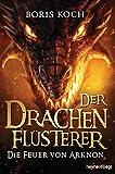 Der Drachenflüsterer - Die Feuer von Arknon (Die Drachenflüsterer-Serie 4)