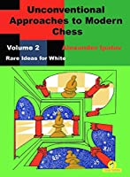 Unconventional Approaches to Modern Chess : Volume 2 - Rare Ideas for White