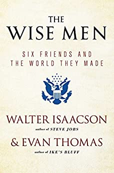 The Wise Men: Six Friends and the World They Made by [Walter Isaacson, Evan Thomas]