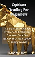 Options Trading For Beginners: The Beginner's Guide For Investing And Generating A Consistent Cash Flow Without Effort With Options And Swing Trading
