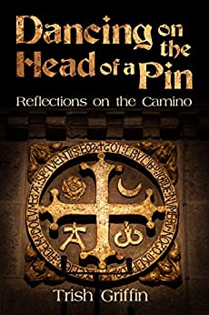 Dancing On The Head of a Pin: Reflections on the Camino by [Trish Griffin]