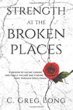 Strength at the Broken Places: A Memoir of Facing Career and Family Failure and Finding Hope Through God's Grace