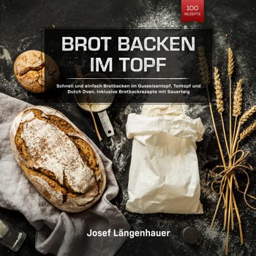 Brot Backen im Topf: Schnell und einfach Brotbacken im Gusseisentopf, Tontopf und Dutch Oven. Inklusive Brotbackrezepte mit Sauerteig