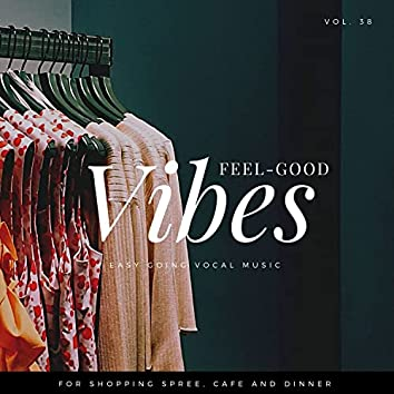 Feel-Good Vibes - Easy Going Vocal Music For Shopping Spree, Cafe And Dinner, Vol. 38
