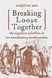 Breaking Loose Together: The Regulator Rebellion in Pre-Revolutionary North Carolina...