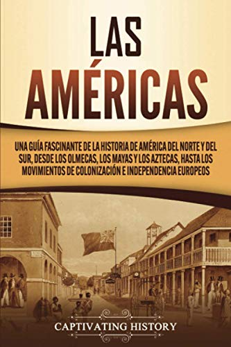Las Américas: Una guía fascinante de la historia de América del Norte y del Sur, desde los olmecas, los mayas y los aztecas, hasta los movimientos de colonización e independencia europeos