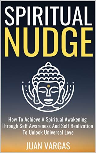 Spiritual Nudge: How To Achieve A Spiritual Awakening Through Self Awareness And Self Realization To Unlock Universal Love (English Edition)