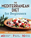The Mediterranean Diet For Beginners: The Complete Guide - 40 Delicious Recipes, a 7 Day Diet Eating Plan, and 10 Tips to Success