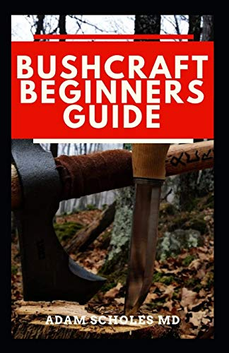 BUSHCRAFT BEGINNERS GUIDE: Everything You Should Know About How To Survive In The Wild Using Bushcraft