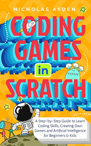 Coding Games in Scratch: A Step-by-Step Guide to Learn Coding Skills, Creating Own Games and Artificial Intelligence for Beginners & Kids Front Cover
