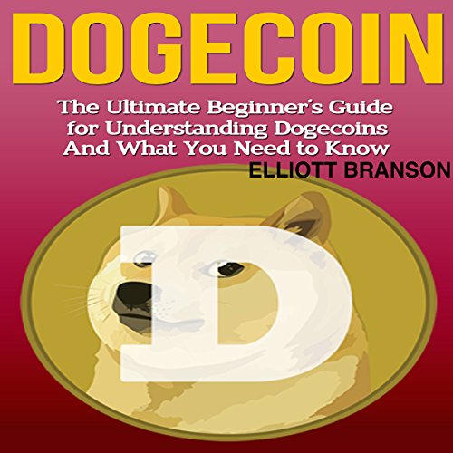 Dogecoin: The Ultimate Beginner's Guide for Understanding Dogecoin and What You Need to Know cover art