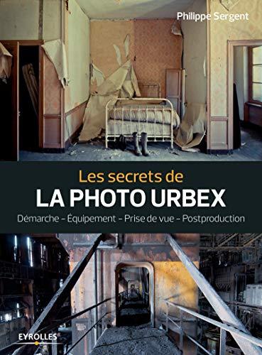 Les secrets de la photo urbex: Démarche. Equipement. Prise de vue. Postprouction