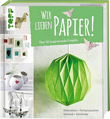 Wir lieben Papier!: Über 50 inspirierende Projekte