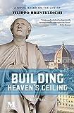 Building Heaven's Ceiling: A Novel Based on the Life of Filippo Brunelleschi