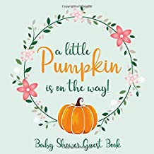 A Little Pumpkin Is On The Way Baby Shower Guest Book: Advice For Parents, Wishes For Baby - Includes Gift Log & Special Memories Pages For Photos & Signature (Floral Print)
