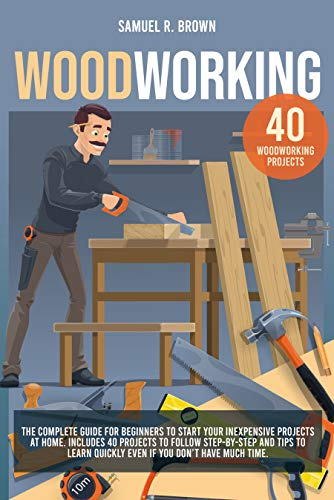 Woodworking: The Complete Guide for Beginners to Start your Inexpensive Projects at Home. Includes 40 Projects to Follow step-by-step and Tips to Learn Quickly Even if You Don't Have Much Time