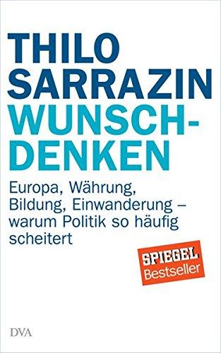 Wunschdenken: Europa, Währung, Bildung, Einwanderung - warum Politik so häufig scheitert