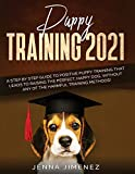 Puppy Training 2021: A Step By Step Guide to Positive Puppy Training That Leads to Raising the Perfect, Happy Dog, Without Any of the Harmful Training Methods!