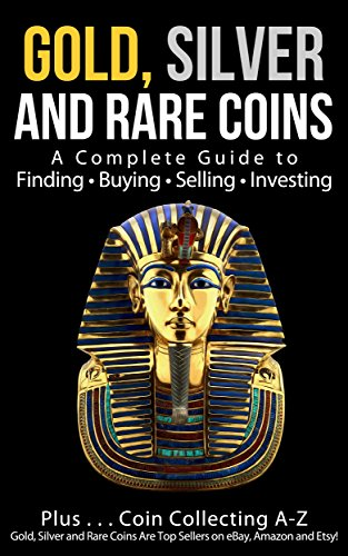 Gold, Silver and Rare Coins: A Complete Guide To Finding Buying...
