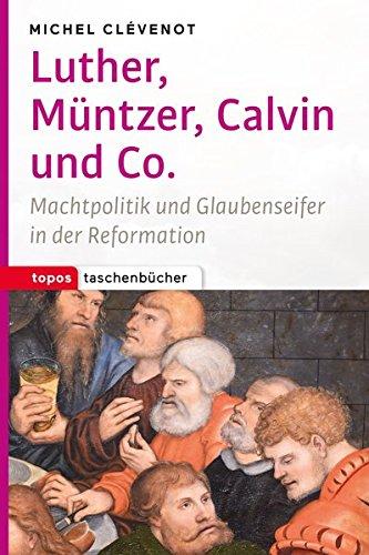 Luther, Müntzer, Calvin und Co: Machtpolitik und Glaubenseifer in der Reformation (Topos Taschenbücher)
