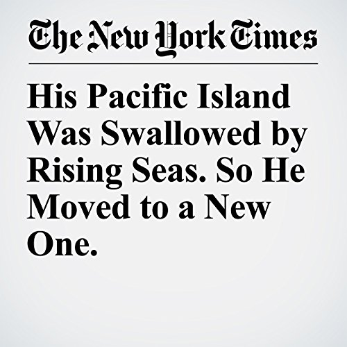 His Pacific Island Was Swallowed by Rising Seas. So He Moved to a New One. copertina