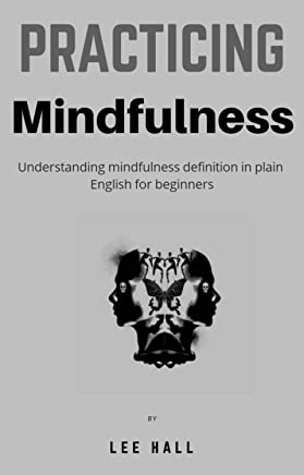 Practicing Mindfulness : Understanding mindfulness definition in plain english for beginners: Mind hacking, mindfulness meditation and definition in plain english ( Practicing mindfulness )