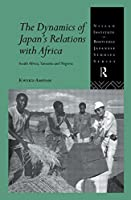 The Dynamics of Japan's Relations with Africa: South Africa, Tanzania and Nigeria (Nissan Institute/Routledge Japanese Studies)