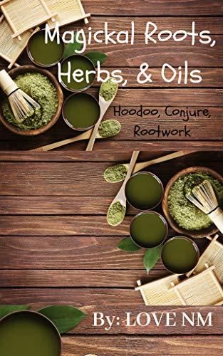 Magickal Roots, Herbs, & Oils: Hoodoo, Conjure, Rootwork